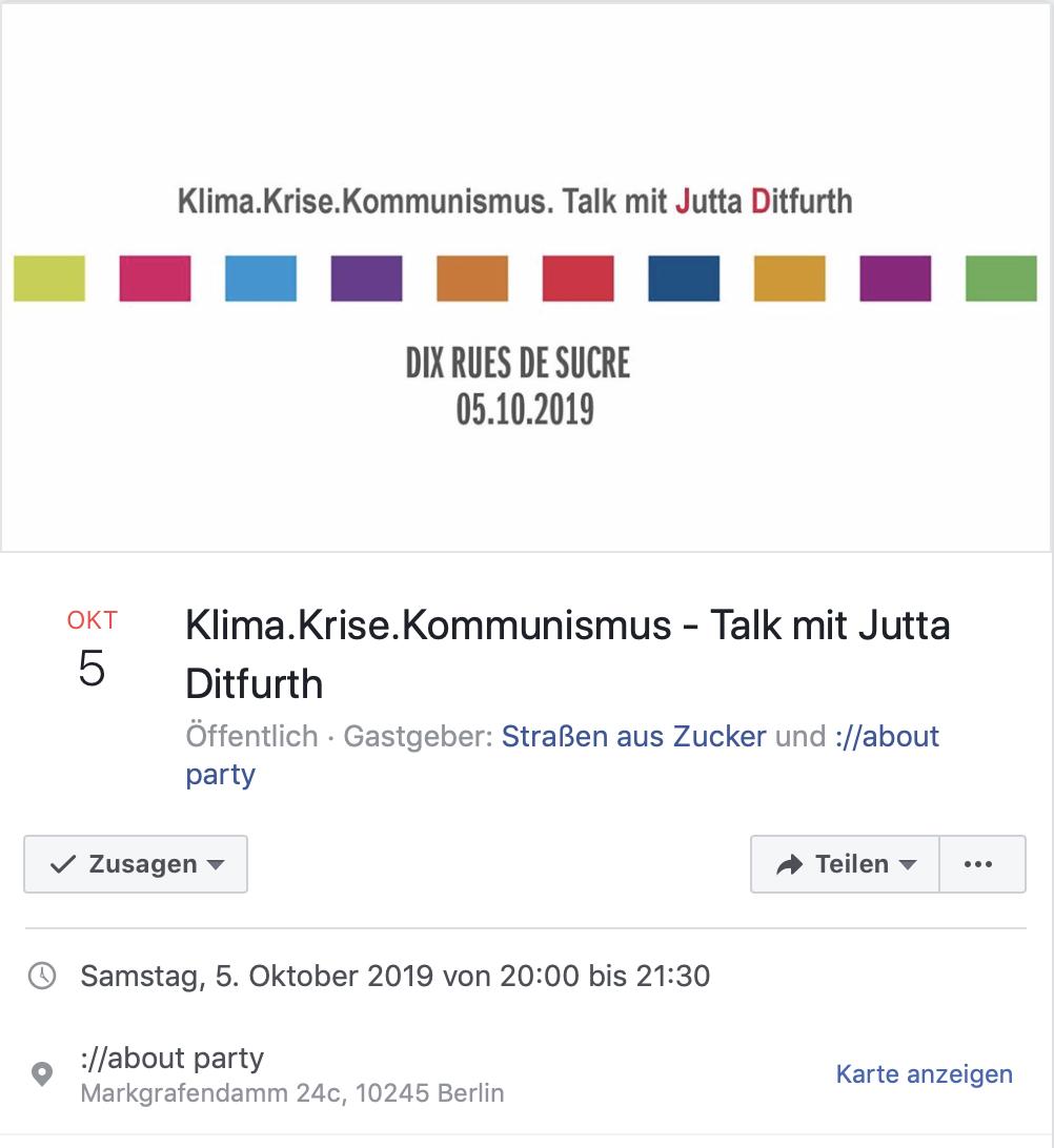 Sa. 5.10.2019, 20:00–21:30 Uhr, BERLIN,  »Klima. Krise. Kommunismus«, Talk mit Jutta Ditfurth im Rahmen von DIX rues de sucre (10 Jahre Straßen aus Zucker)  Ort: ://about blank, Markgrafendamm 24c, 10245 Berlin (Friedrichshain) Anschließend Party.